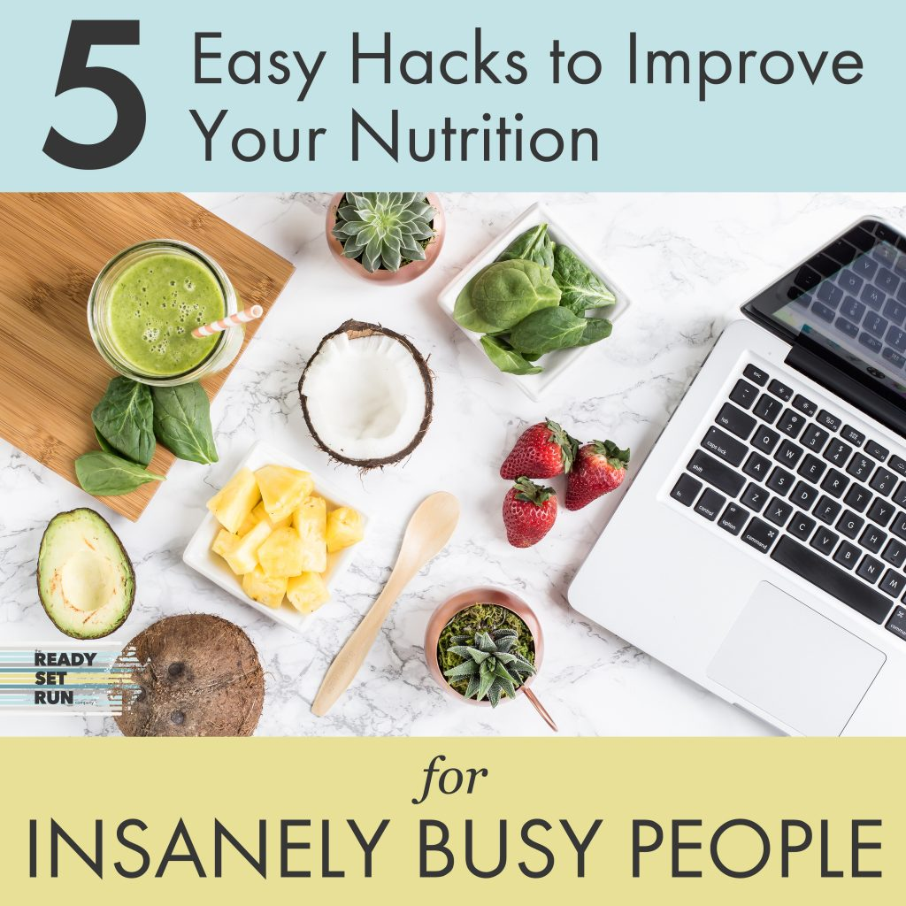 5 Easy Hacks to Improve Your Nutrition for Insanely Busy People | Ready Set Run Co